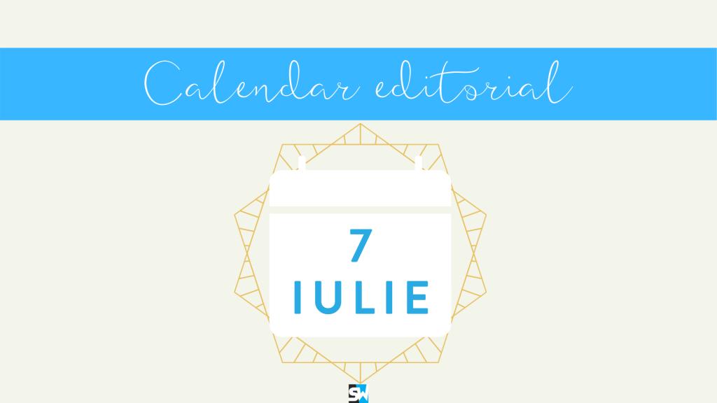 calendar editorial 7 iulie